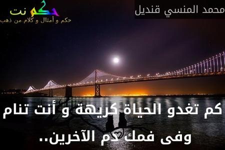 كم تغدو الحياة كريهة و أنت تنام وفى فمك دم الآخرين.. -محمد المنسي قنديل