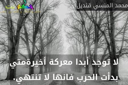 لا توجد أبدا معركة أخيرةمتي بدأت الحرب فانها لا تنتهي. -محمد المنسي قنديل