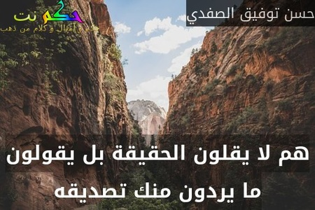 هم لا يقلون الحقيقة بل يقولون ما يردون منك تصديقه-حسن توفيق الصفدي