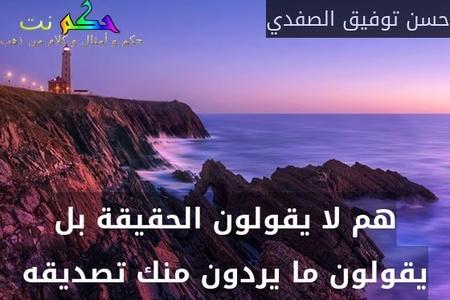 هم لا يقولون الحقيقة بل يقولون ما يردون منك تصديقه-حسن توفيق الصفدي
