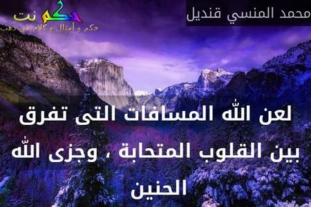 لعن الله المسافات التى تفرق بين القلوب المتحابة ، وجزى الله الحنين -محمد المنسي قنديل