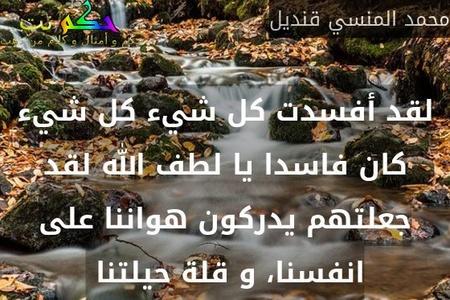 لقد أفسدت كل شيء كل شيء كان فاسدا يا لطف الله لقد جعلتهم يدركون هواننا على انفسنا، و قلة حيلتنا -محمد المنسي قنديل