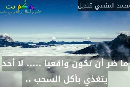 ما ضر أن تكون واقعيا ..... لا أحد يتغذي بأكل السحب .. -محمد المنسي قنديل