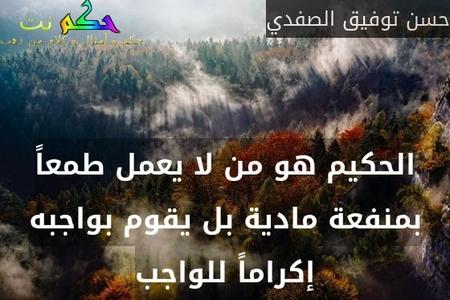 الحكيم هو من لا يعمل طمعاً بمنفعة مادية بل يقوم بواجبه إكراماً للواجب-حسن توفيق الصفدي
