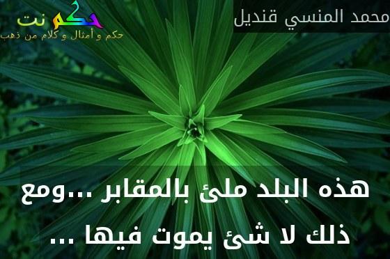 هذه البلد ملئ بالمقابر ...ومع ذلك لا شئ يموت فيها ... -محمد المنسي قنديل