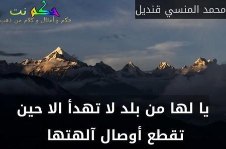 يا لها من بلد لا تهدأ الا حين تقطع أوصال آلهتها -محمد المنسي قنديل