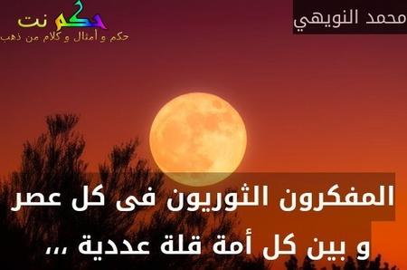 المفكرون الثوريون فى كل عصر و بين كل أمة قلة عددية ،،، -محمد النويهي