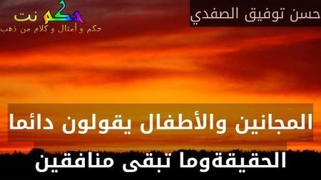 المجانين والأطفال يقولون دائما الحقيقةوما تبقى منافقين-حسن توفيق الصفدي