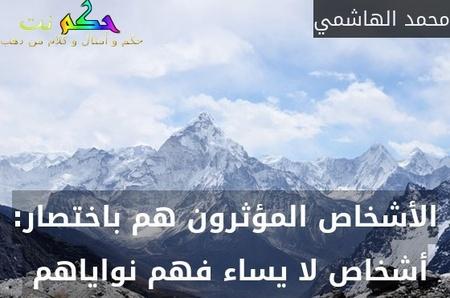 الأشخاص المؤثرون هم باختصار: أشخاص لا يساء فهم نواياهم -محمد الهاشمي