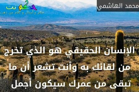 الإنسان الحقيقي هو الذي تخرج من لقائك به وأنت تشعر أن ما تبقى من عمرك سيكون أجمل -محمد الهاشمي
