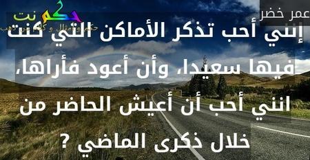 إنني أحب تذكر الأماكن التي كنت فيها سعيدا، وأن أعود فأراها، انني أحب أن أعيش الحاضر من خلال ذكرى الماضي ?-عمر خضر