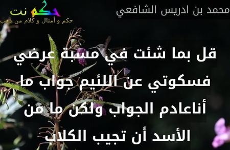 قل بما شئت في مسبة عرضي فسكوتي عن اللئيم جواب ما أناعادم الجواب ولكن ما من الأسد أن تجيب الكلاب -محمد بن ادريس الشافعي