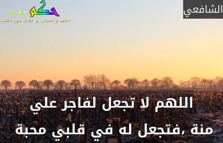 اللهم لا تجعل لفاجر علي منة ،فتجعل له في قلبي محبة -الشافعي