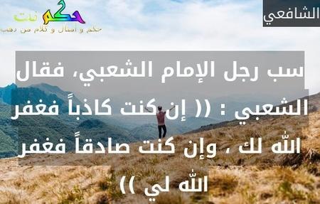 سب رجل الإمام الشعبي، فقال الشعبي : (( إن كنت كاذباً فغفر الله لك ، وإن كنت صادقاً فغفر الله لي )) -الشافعي
