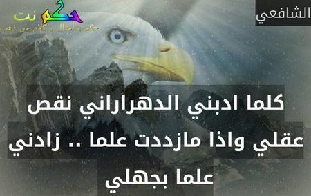 كلما ادبني الدهراراني نقص عقلي واذا مازددت علما .. زادني علما بجهلي -الشافعي