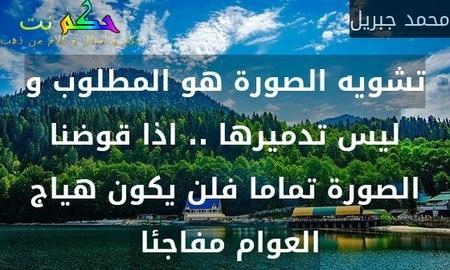 تشويه الصورة هو المطلوب و ليس تدميرها .. اذا قوضنا الصورة تماما فلن يكون هياج العوام مفاجئا -محمد جبريل