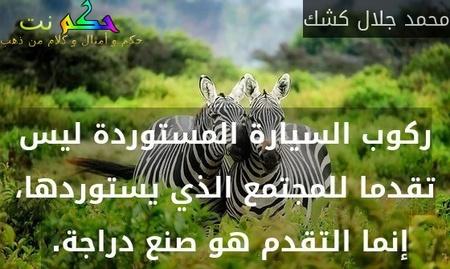 ركوب السيارة المستوردة ليس تقدما للمجتمع الذي يستوردها، إنما التقدم هو صنع دراجة. -محمد جلال كشك