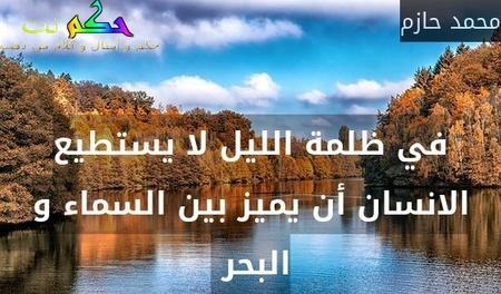 في ظلمة الليل لا يستطيع الانسان أن يميز بين السماء و البحر -محمد حازم