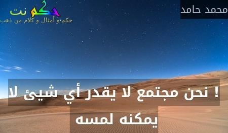 ! نحن مجتمع لا يقدر أي شيئ لا يمكنه لمسه -محمد حامد