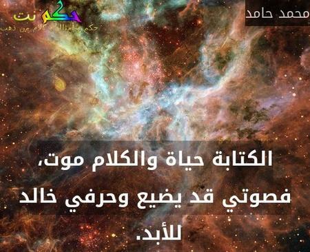 الكتابة حياة والكلام موت، فصوتي قد يضيع وحرفي خالد للأبد. -محمد حامد