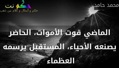 الماضي قوت الأموات، الحاضر يصنعه الأحياء، المستقبل يرسمه العظماء -محمد حامد