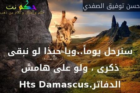 سنرحل يوماً..ويا حبذا لو نبقى ذكرى ، ولو على هامش الدفاتر.Hts Damascus-حسن توفيق الصفدي