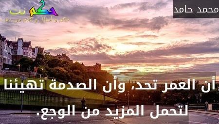 أن العمر تحد، وأن الصدمة تهيئنا لتحمل المزيد من الوجع. -محمد حامد