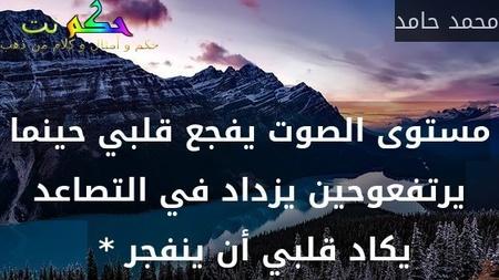 مستوى الصوت يفجع قلبي حينما يرتفعوحين يزداد في التصاعد يكاد قلبي أن ينفجر * -محمد حامد