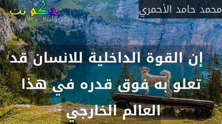 إن القوة الداخلية للانسان قد تعلو به فوق قدره في هذا العالم الخارجي -محمد حامد الأحمري