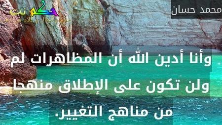 وأنا أدين الله أن المظاهرات لم ولن تكون على الإطلاق منهجا من مناهج التغيير. -محمد حسان