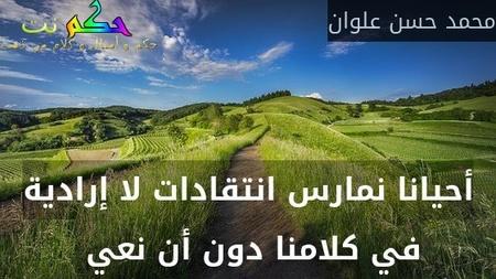 أحيانا نمارس انتقادات لا إرادية في كلامنا دون أن نعي -محمد حسن علوان