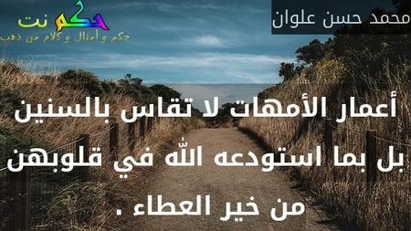 أعمار الأمهات لا تقاس بالسنين بل بما استودعه الله في قلوبهن من خير العطاء . -محمد حسن علوان