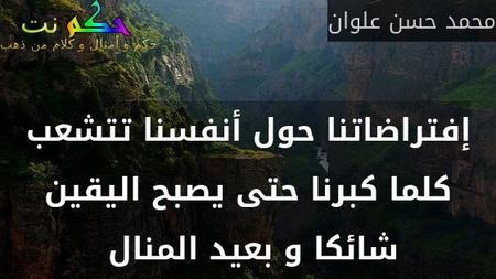 إفتراضاتنا حول أنفسنا تتشعب كلما كبرنا حتى يصبح اليقين شائكا و بعيد المنال -محمد حسن علوان