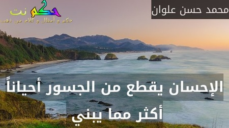 الإحسان يقطع من الجسور أحياناً أكثر مما يبني -محمد حسن علوان