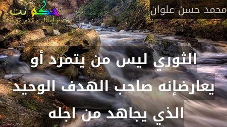 الثوري ليس من يتمرد أو يعارضإنه صاحب الهدف الوحيد الذي يجاهد من اجله -محمد حسن علوان