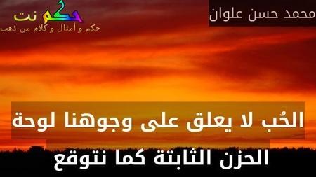 الحُب لا يعلق على وجوهنا لوحة الحزن الثابتة كما نتوقع -محمد حسن علوان