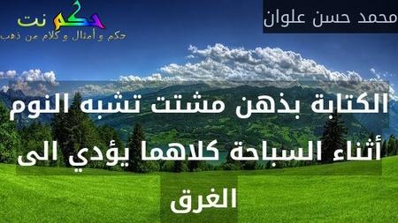 الكتابة بذهن مشتت تشبه النوم أثناء السباحة كلاهما يؤدي الى الغرق -محمد حسن علوان