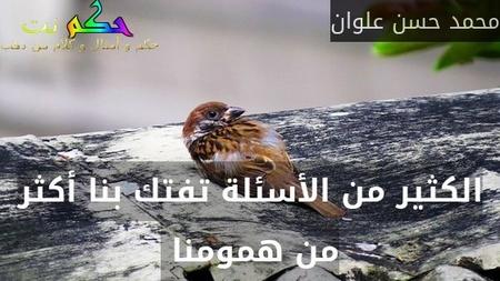 الكثير من الأسئلة تفتك بنا أكثر من همومنا -محمد حسن علوان
