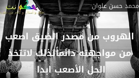الهروب من مصدر الضيق اصعب من مواجهته دائماًلذلك لاتتخذ الحل الأصعب ابدا -محمد حسن علوان