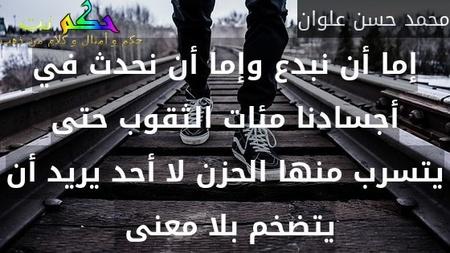 إما أن نبدع وإما أن نحدث في أجسادنا مئات الثقوب حتى يتسرب منها الحزن لا أحد يريد أن يتضخم بلا معنى -محمد حسن علوان