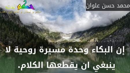إن البكاء وحدة مسيرة روحية لا ينبغي ان يقطعها الكلام. -محمد حسن علوان