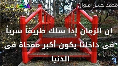 إن الزمان إذا سلك طريقاً سرياً فى داخلنا يكون أكبر ممحاة فى الدنيا -محمد حسن علوان