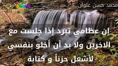 إن عظامي تبرد إذا جلست مع الاخرين ولا بد أن أخلو بنفسي لأشعل حزناً و كتابة -محمد حسن علوان