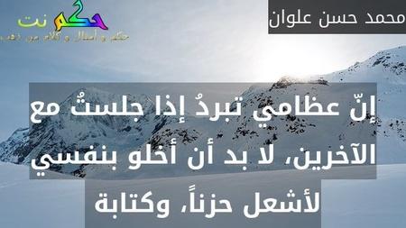 إنّ عظامي تبردُ إذا جلستُ مع الآخرين، لا بد أن أخلو بنفسي لأشعل حزناً، وكتابة -محمد حسن علوان