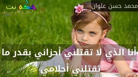 أنا الذي لا تقتلني أحزاني بقدر ما تقتلني أحلامي -محمد حسن علوان