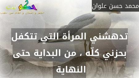 تدهشني المرأة التي تتكفل بحزني كلّه ، من البداية حتى النهاية -محمد حسن علوان