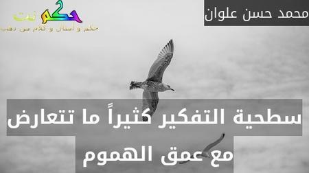 سطحية التفكير كثيراً ما تتعارض مع عمق الهموم -محمد حسن علوان
