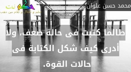 طالما كتبت فى حالة ضعف، ولا أدرى كيف شكل الكتابة فى حالات القوة. -محمد حسن علوان