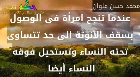 عندما تنجح امرأة فى الوصول بسقف الأنوثة الى حد تتساوى تحته النساء وتستحيل فوقه النساء أيضا -محمد حسن علوان