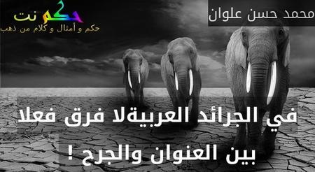 في الجرائد العربيةلا فرق فعلا بين العنوان والجرح ! -محمد حسن علوان